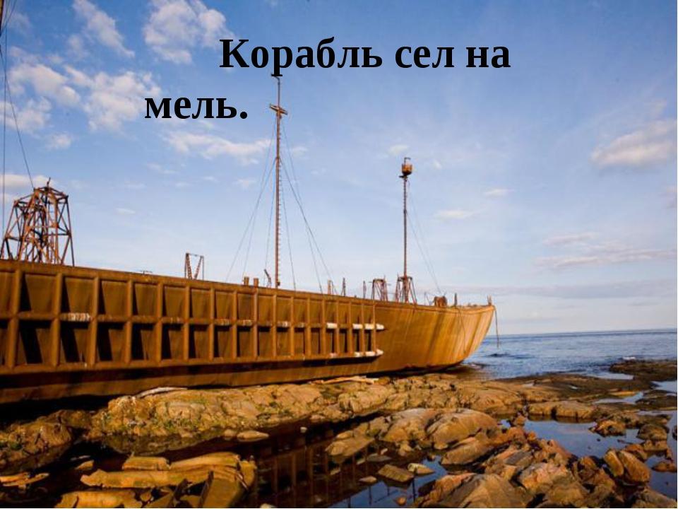 Корабль сел на мель.