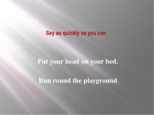 Say as quickly as you can Put your head on your bed. Run round the playground.