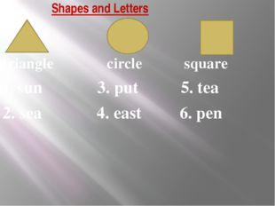 Shapes and Letters triangle circle square 1. sun 3. put 5. tea 2. sea 4. east