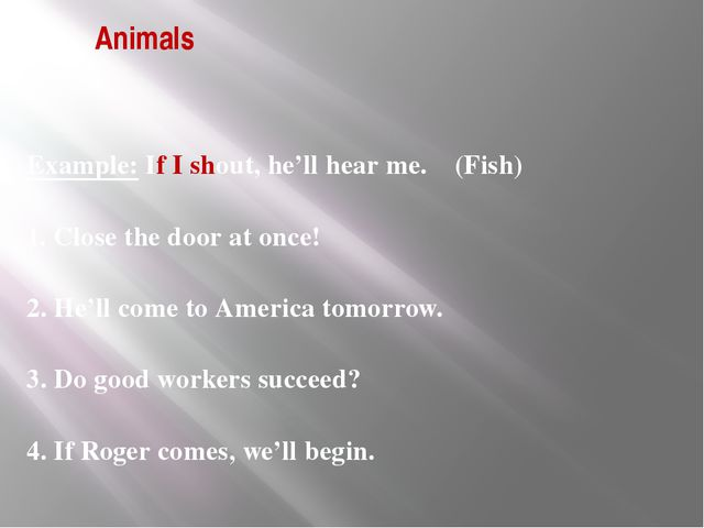 Animals Example: If I shout, he'll hear me. (Fish) 1. Close the door at once!...