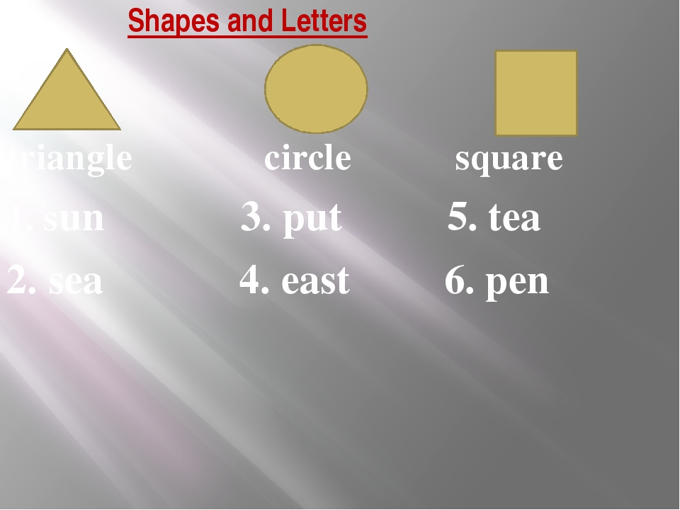 Shapes and Letters triangle circle square 1. sun 3. put 5. tea 2. sea 4. east...