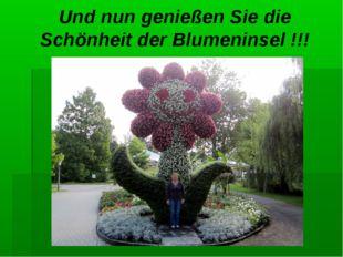 Und nun genießen Sie die Schönheit der Blumeninsel !!!