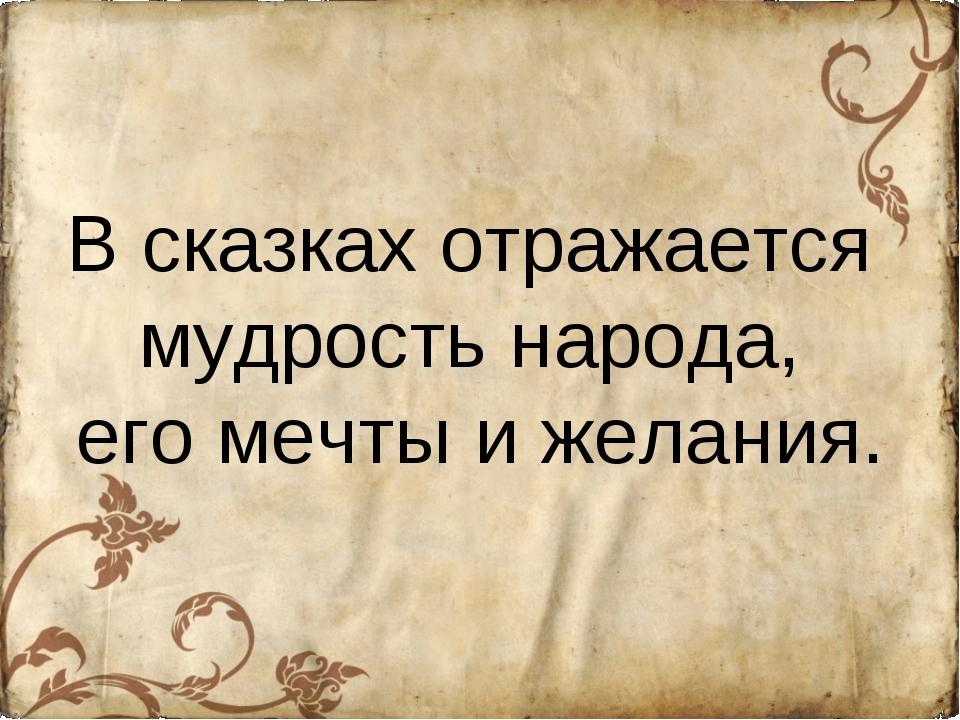 В сказках отражается мудрость народа, его мечты и желания.