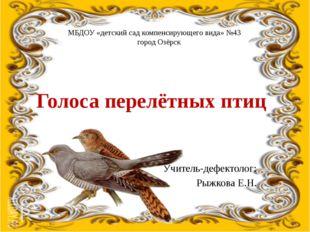 Голоса перелётных птиц Учитель-дефектолог: Рыжкова Е.Н. МБДОУ «детский сад ко