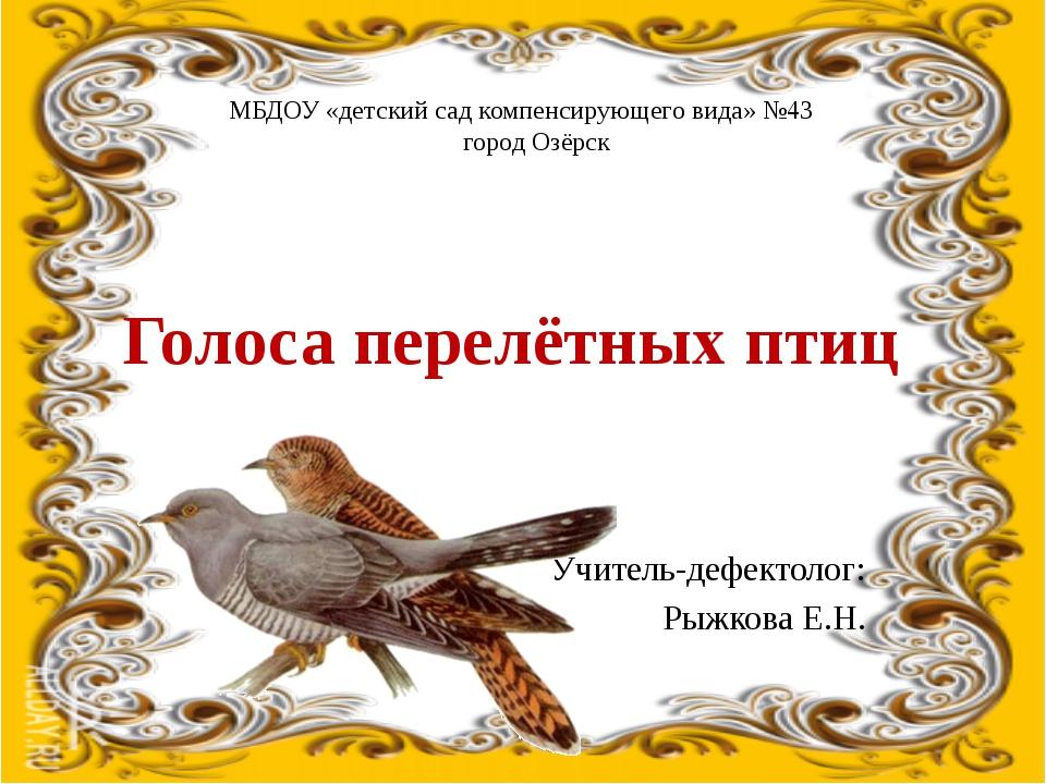Голоса перелётных птиц Учитель-дефектолог: Рыжкова Е.Н. МБДОУ «детский сад ко...