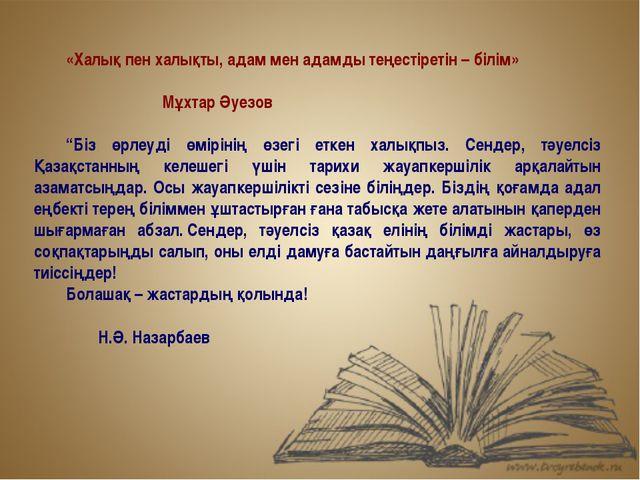 «Халық пен халықты, адам мен адамды теңестіретін – білім» Мұхтар Әуезов...