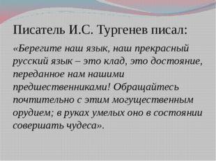 Писатель И.С. Тургенев писал: «Берегите наш язык, наш прекрасный русский язык