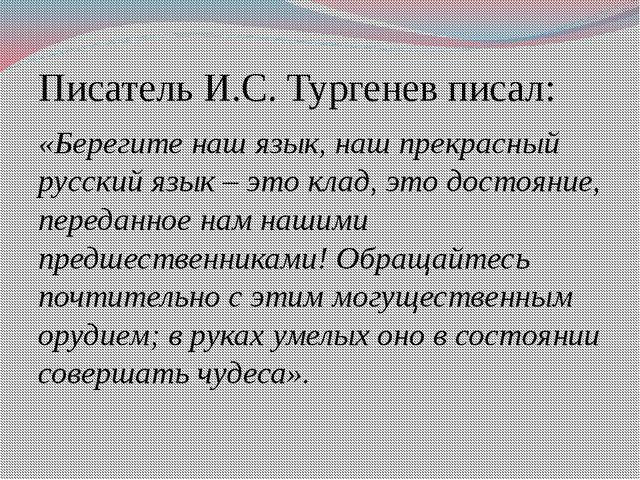 Писатель И.С. Тургенев писал: «Берегите наш язык, наш прекрасный русский язык...