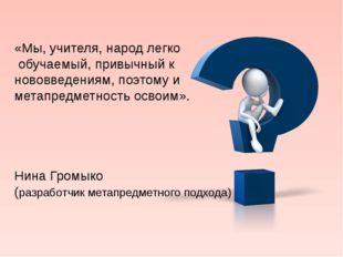 «Мы, учителя, народ легко обучаемый, привычный к нововведениям, поэтому и мет