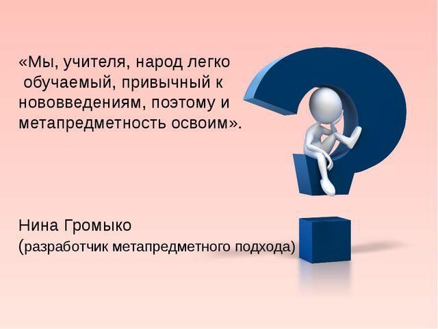 «Мы, учителя, народ легко обучаемый, привычный к нововведениям, поэтому и мет...