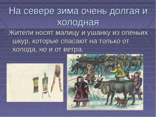На севере зима очень долгая и холодная Жители носят малицу и ушанку из оленьи