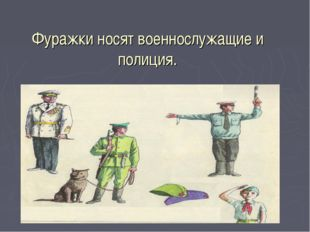 Фуражки носят военнослужащие и полиция.