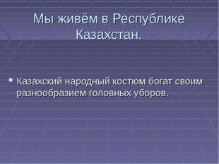 Мы живём в Республике Казахстан. Казахский народный костюм богат своим разноо