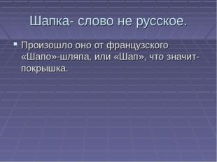 Шапка- слово не русское. Произошло оно от французского «Шапо»-шляпа, или «Шап