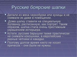 Русские боярские шапки Делали из меха чернобурки или куницы и не снимали их д
