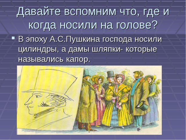 Давайте вспомним что, где и когда носили на голове? В эпоху А.С.Пушкина госпо...