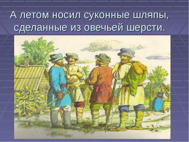 А летом носил суконные шляпы, сделанные из овечьей шерсти.