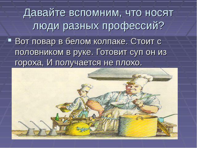 Давайте вспомним, что носят люди разных профессий? Вот повар в белом колпаке...