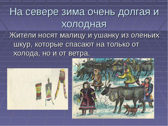 На севере зима очень долгая и холодная Жители носят малицу и ушанку из оленьи...