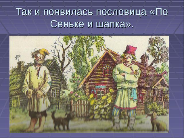 Так и появилась пословица «По Сеньке и шапка».