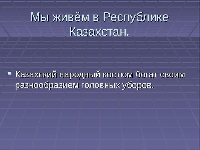 Мы живём в Республике Казахстан. Казахский народный костюм богат своим разноо...