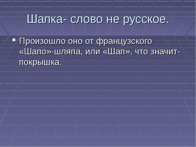 Шапка- слово не русское. Произошло оно от французского «Шапо»-шляпа, или «Шап...