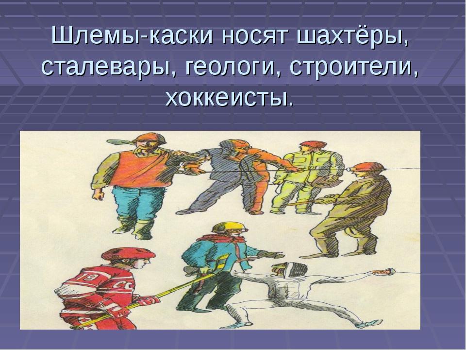 Шлемы-каски носят шахтёры, сталевары, геологи, строители, хоккеисты.