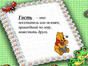 Гость – это посетитель или человек, пришедший по зову, навестить друга.