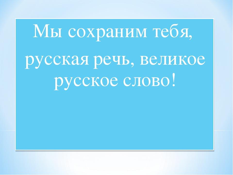 Мы сохраним тебя, русская речь, великое русское слово!