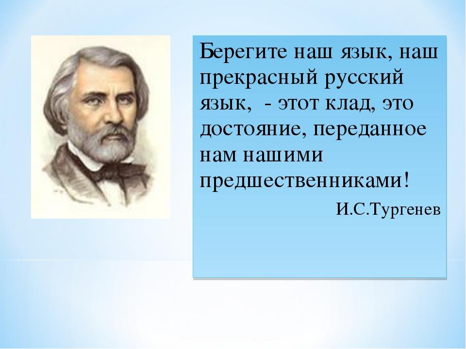 Берегите наш язык, наш прекрасный русский язык, - этот клад, это достояние, п...
