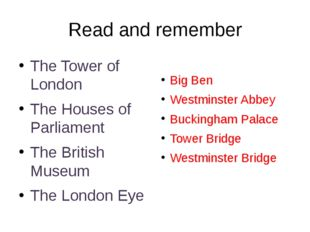 Read and remember The Tower of London The Houses of Parliament The British Mu