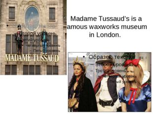Madame Tussaud's is a famous waxworks museum in London.