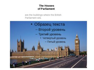 The Houses of Parliament are the buildings where the British Parliament sits.