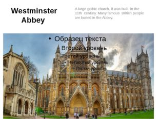 Westminster Abbey A large gothic church. It was built in the 11th century. Ma