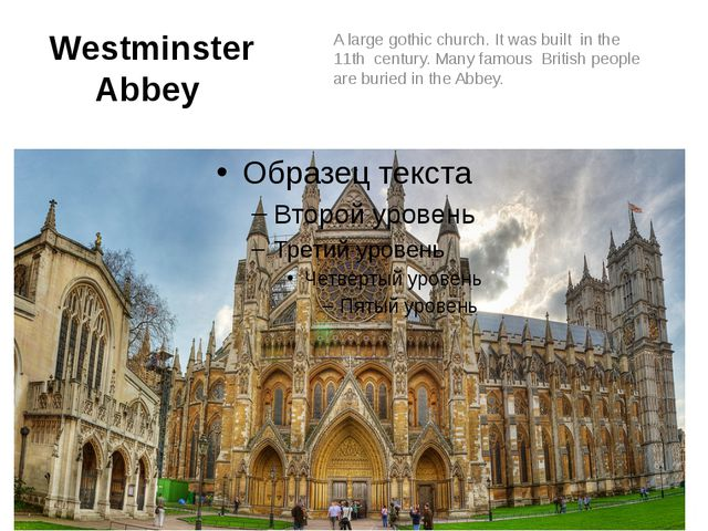 Westminster Abbey A large gothic church. It was built in the 11th century. Ma...