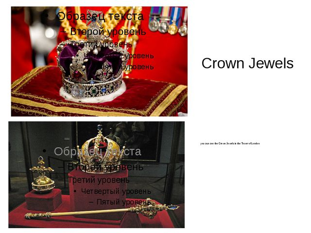 Crown Jewels you can see the Crown Jewels in the Tower of London
