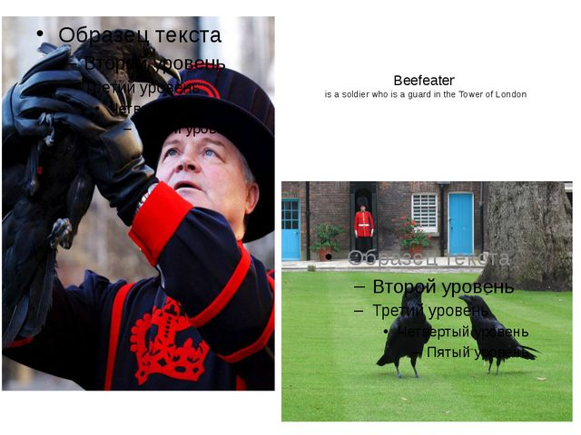 Beefeater is a soldier who is a guard in the Tower of London