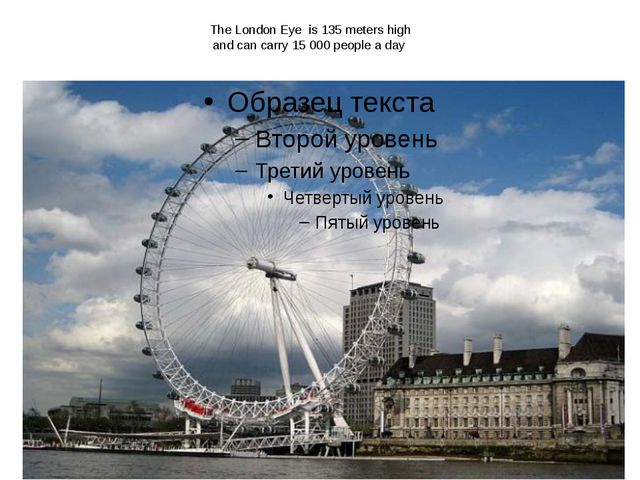 The London Eye is 135 meters high and can carry 15 000 people a day