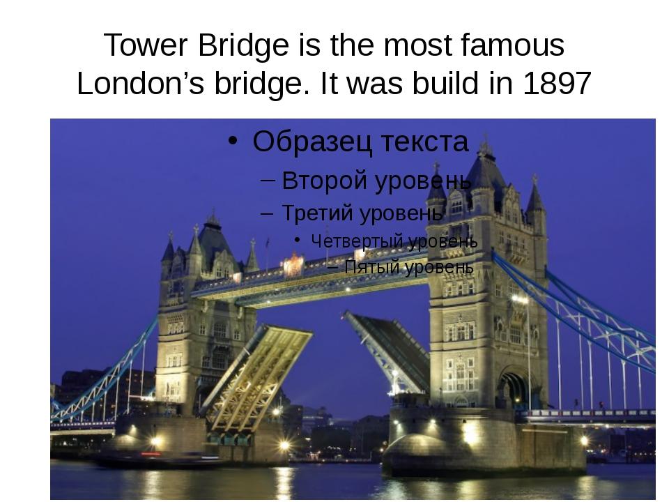 Tower Bridge is the most famous London's bridge. It was build in 1897