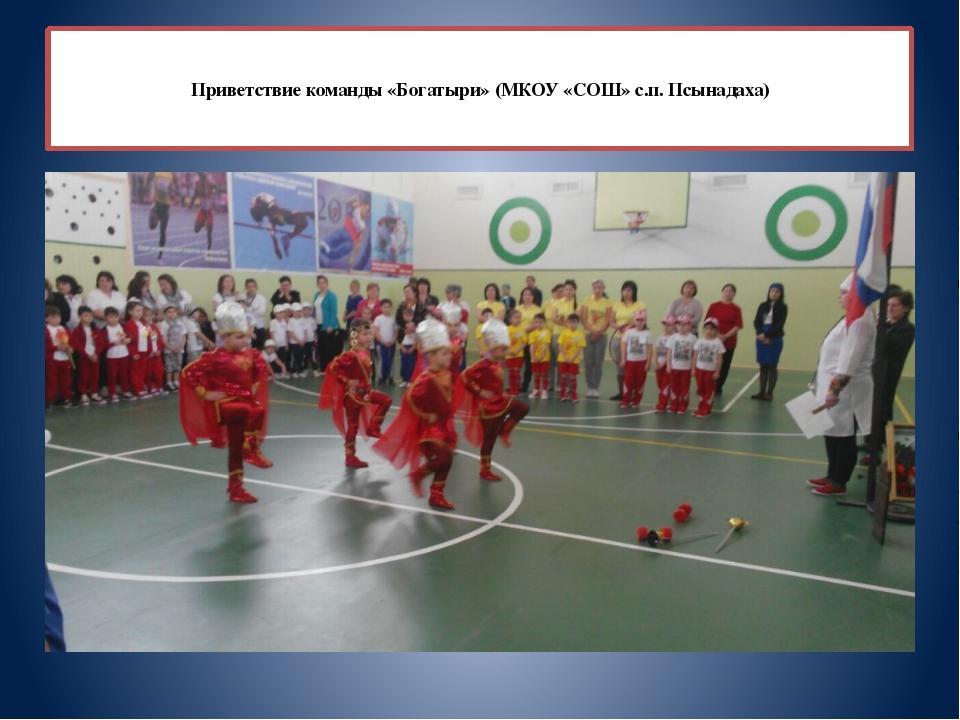 Приветствие команды «Богатыри» (МКОУ «СОШ» с.п. Псынадаха)