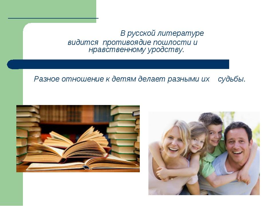 В русской литературе видится противоядие пошлости и нравственному уродству....