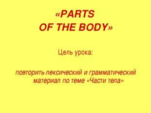 «PARTS OF THE BODY» Цель урока: повторить лексический и грамматический матери