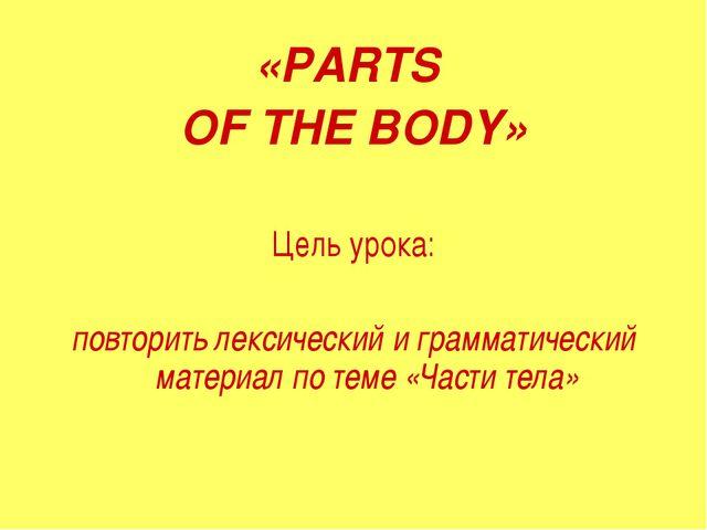 «PARTS OF THE BODY» Цель урока: повторить лексический и грамматический матери...