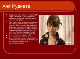 Аня Руднева Родилась в Москве 11 января 1990 года. Ей было 15 лет, когда она