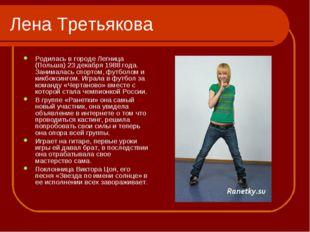 Лена Третьякова Родилась в городе Легница (Польша) 23 декабря 1988 года. Зани