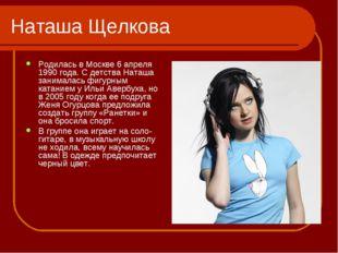 Наташа Щелкова Родилась в Москве 6 апреля 1990 года. С детства Наташа занимал