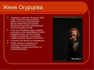 Женя Огурцова Родилась в Москве 29 марта 1989 года. Окончила музыкальную школ