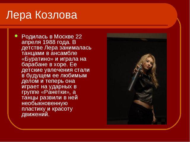Лера Козлова Родилась в Москве 22 апреля 1988 года. В детстве Лера занималась...