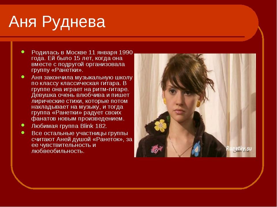 Аня Руднева Родилась в Москве 11 января 1990 года. Ей было 15 лет, когда она...