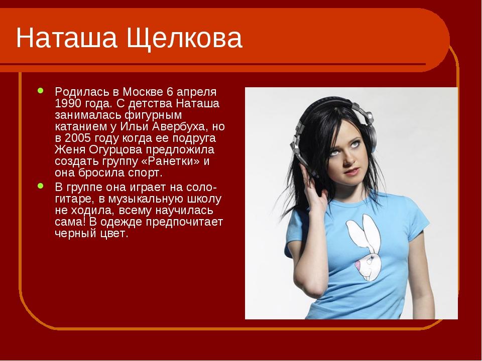 Наташа Щелкова Родилась в Москве 6 апреля 1990 года. С детства Наташа занимал...